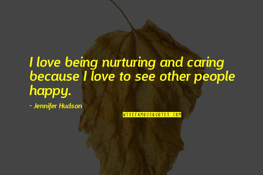 Not Caring And Being Happy Quotes By Jennifer Hudson: I love being nurturing and caring because I