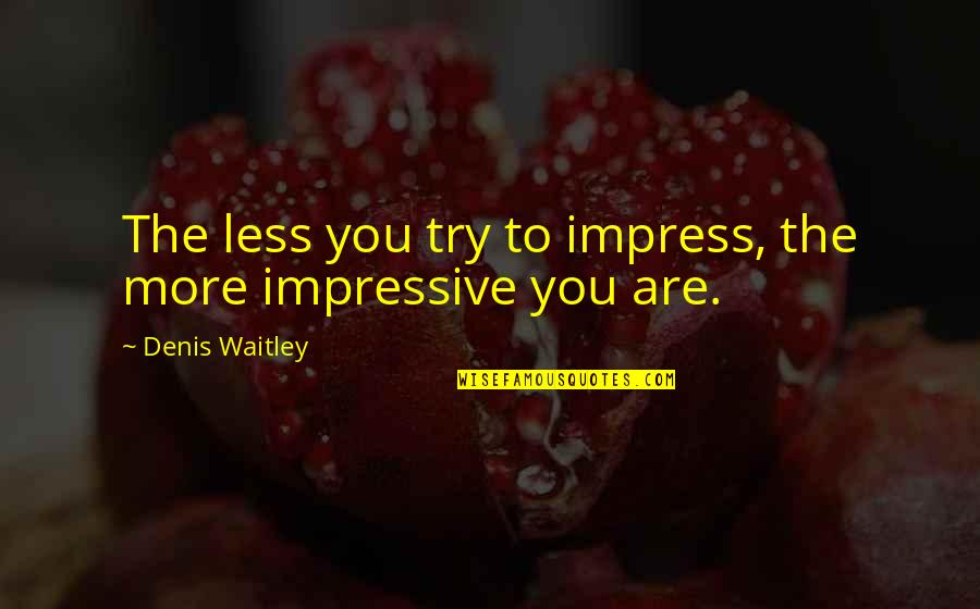 Not Caring What Others Think Of U Quotes By Denis Waitley: The less you try to impress, the more