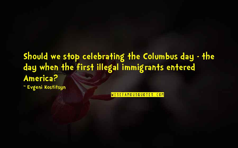 Not Celebrating Columbus Day Quotes By Evgeni Kostitsyn: Should we stop celebrating the Columbus day -