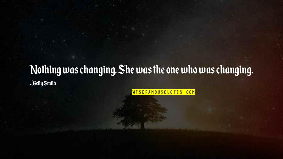 Not Changing Who You Are Quotes By Betty Smith: Nothing was changing. She was the one who