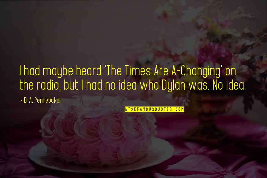 Not Changing Who You Are Quotes By D. A. Pennebaker: I had maybe heard 'The Times Are A-Changing'