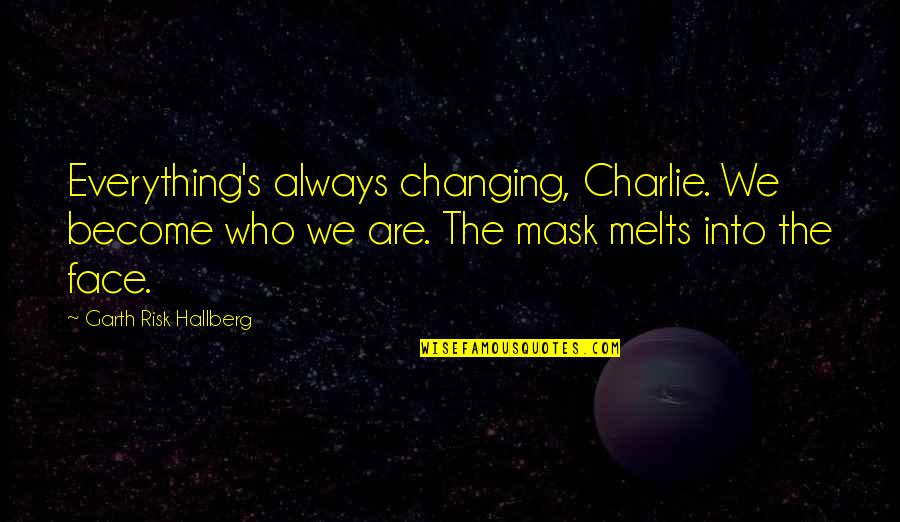 Not Changing Who You Are Quotes By Garth Risk Hallberg: Everything's always changing, Charlie. We become who we