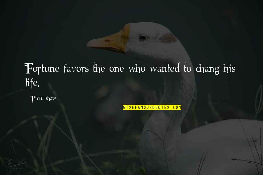 Not Changing Who You Are Quotes By Pintu Shaw: Fortune favors the one who wanted to chang