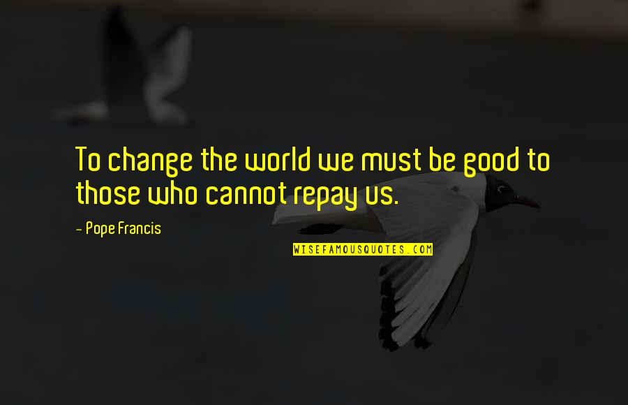 Not Changing Who You Are Quotes By Pope Francis: To change the world we must be good