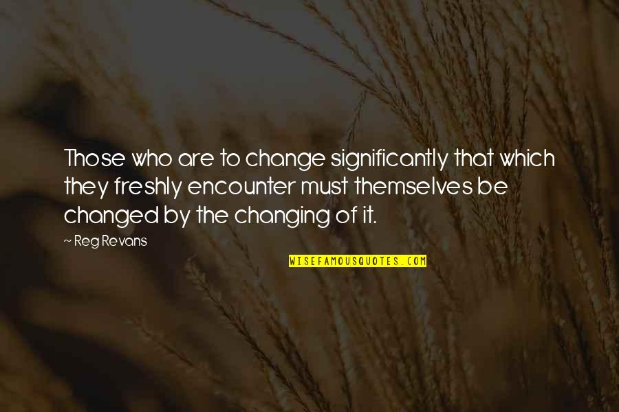 Not Changing Who You Are Quotes By Reg Revans: Those who are to change significantly that which