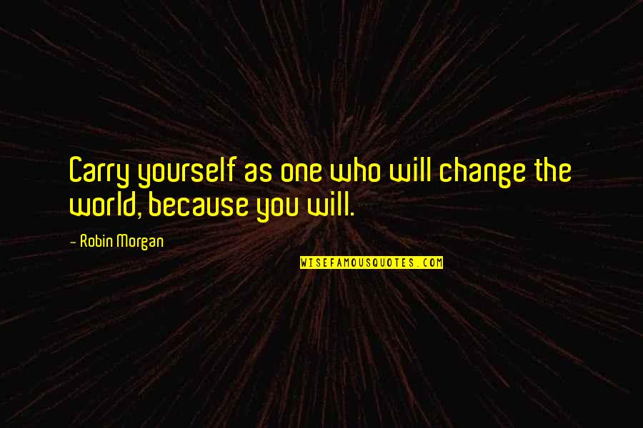 Not Changing Who You Are Quotes By Robin Morgan: Carry yourself as one who will change the