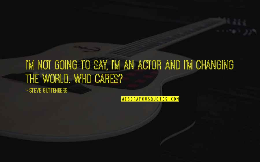 Not Changing Who You Are Quotes By Steve Guttenberg: I'm not going to say, I'm an actor