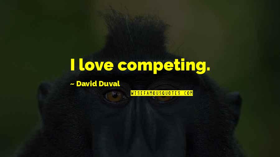 Not Competing For Love Quotes By David Duval: I love competing.