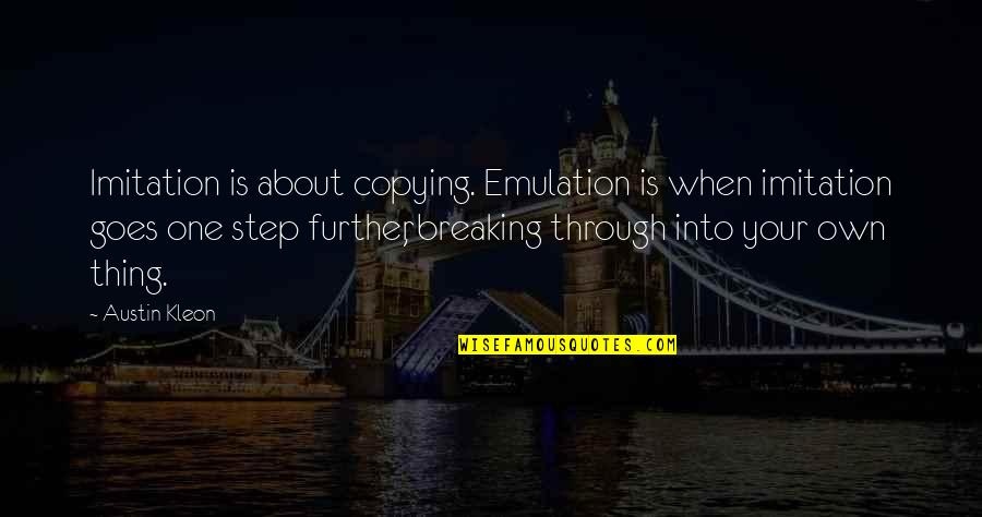 Not Copying Quotes By Austin Kleon: Imitation is about copying. Emulation is when imitation