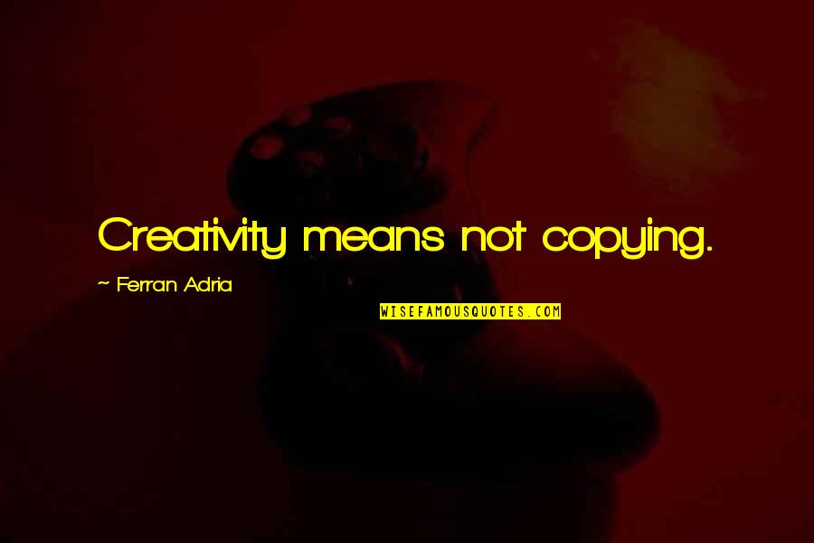 Not Copying Quotes By Ferran Adria: Creativity means not copying.