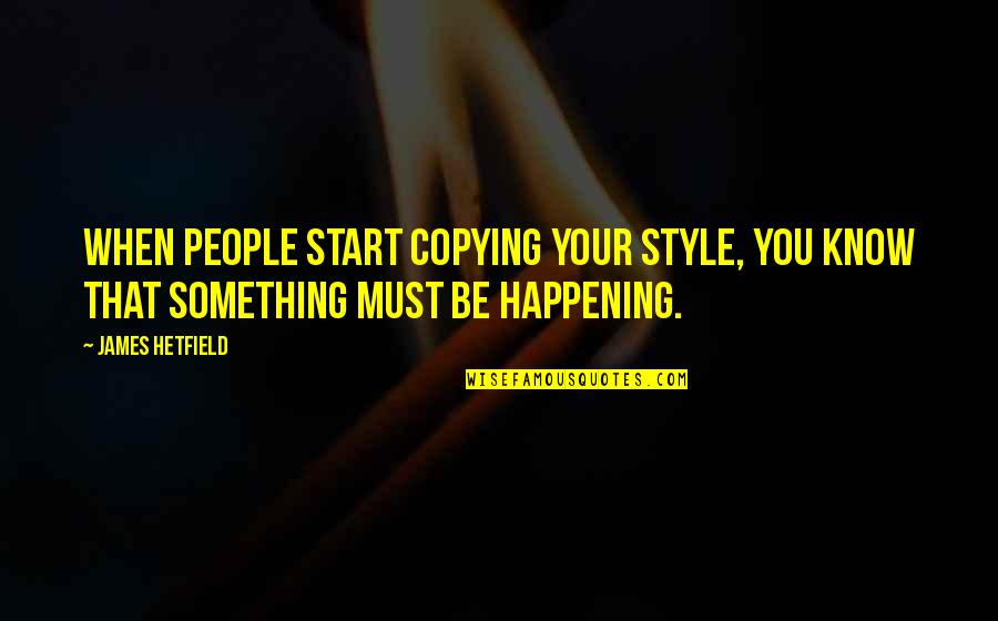 Not Copying Quotes By James Hetfield: When people start copying your style, you know