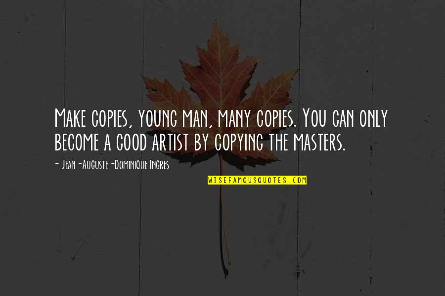 Not Copying Quotes By Jean-Auguste-Dominique Ingres: Make copies, young man, many copies. You can
