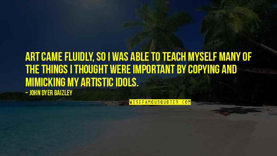 Not Copying Quotes By John Dyer Baizley: Art came fluidly, so I was able to