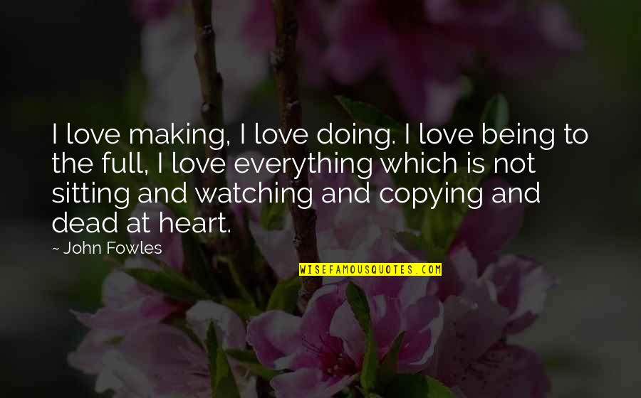 Not Copying Quotes By John Fowles: I love making, I love doing. I love