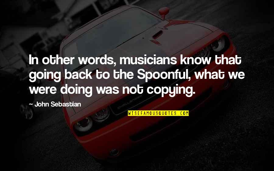 Not Copying Quotes By John Sebastian: In other words, musicians know that going back