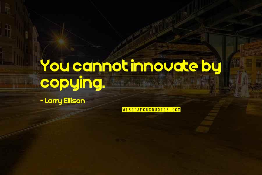 Not Copying Quotes By Larry Ellison: You cannot innovate by copying.