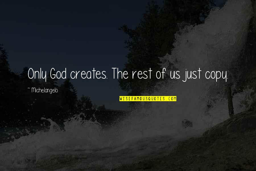 Not Copying Quotes By Michelangelo: Only God creates. The rest of us just