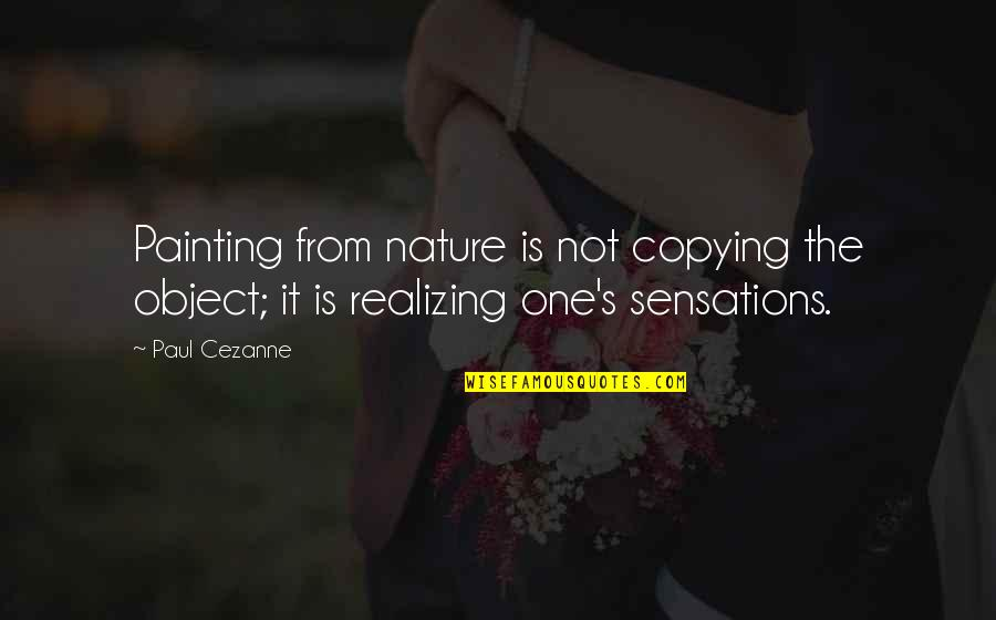 Not Copying Quotes By Paul Cezanne: Painting from nature is not copying the object;