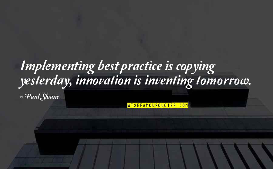 Not Copying Quotes By Paul Sloane: Implementing best practice is copying yesterday, innovation is