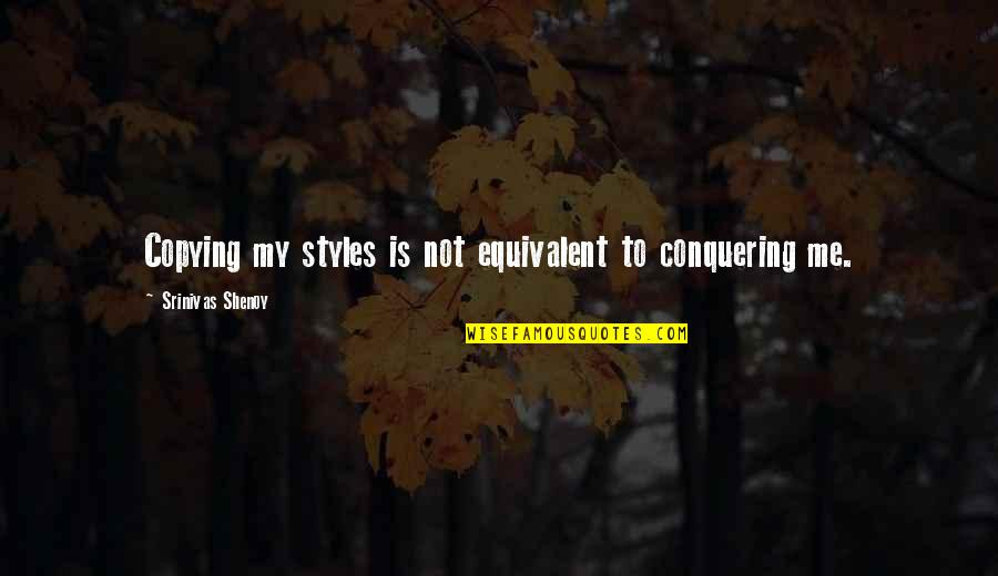 Not Copying Quotes By Srinivas Shenoy: Copying my styles is not equivalent to conquering