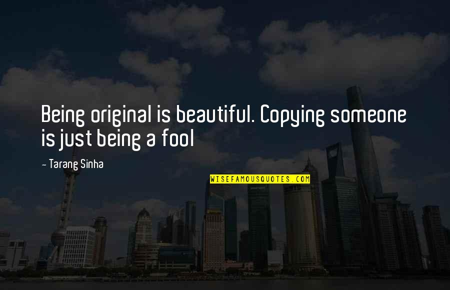 Not Copying Quotes By Tarang Sinha: Being original is beautiful. Copying someone is just