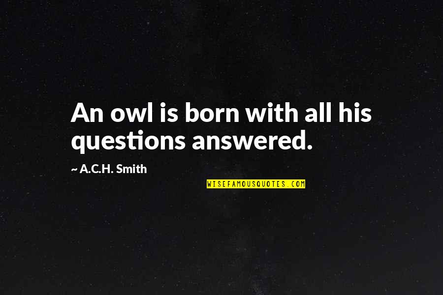 Not Depending On Anybody Quotes By A.C.H. Smith: An owl is born with all his questions