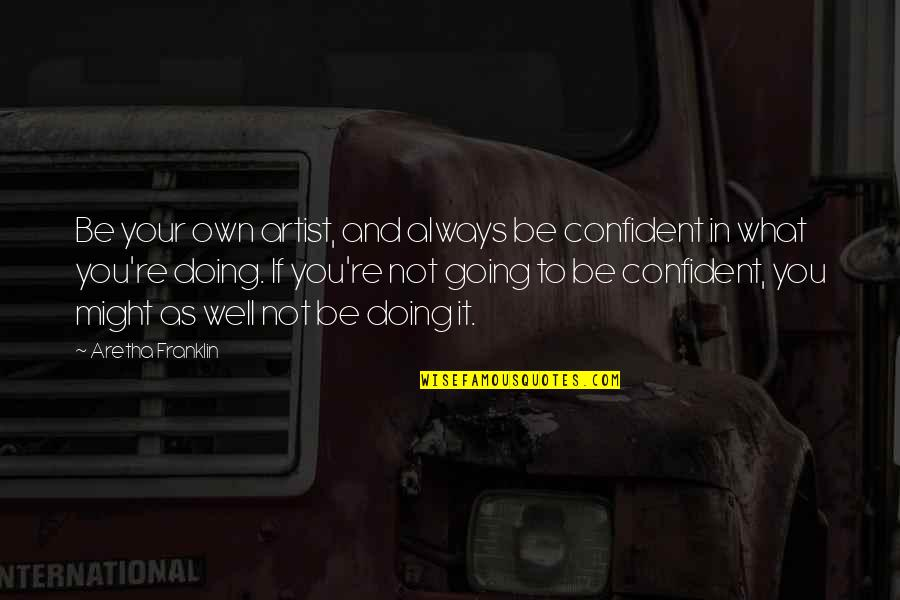 Not Doing Well Quotes By Aretha Franklin: Be your own artist, and always be confident