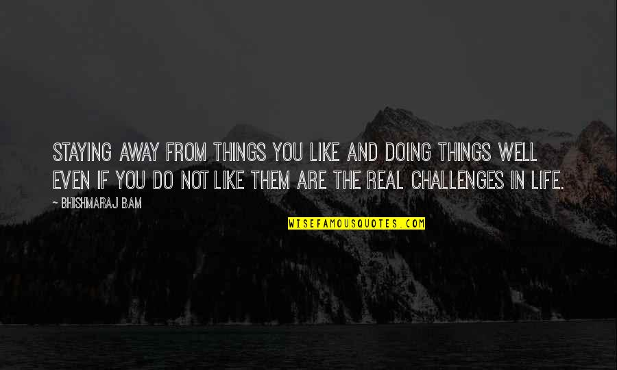Not Doing Well Quotes By Bhishmaraj Bam: Staying away from things you like and doing