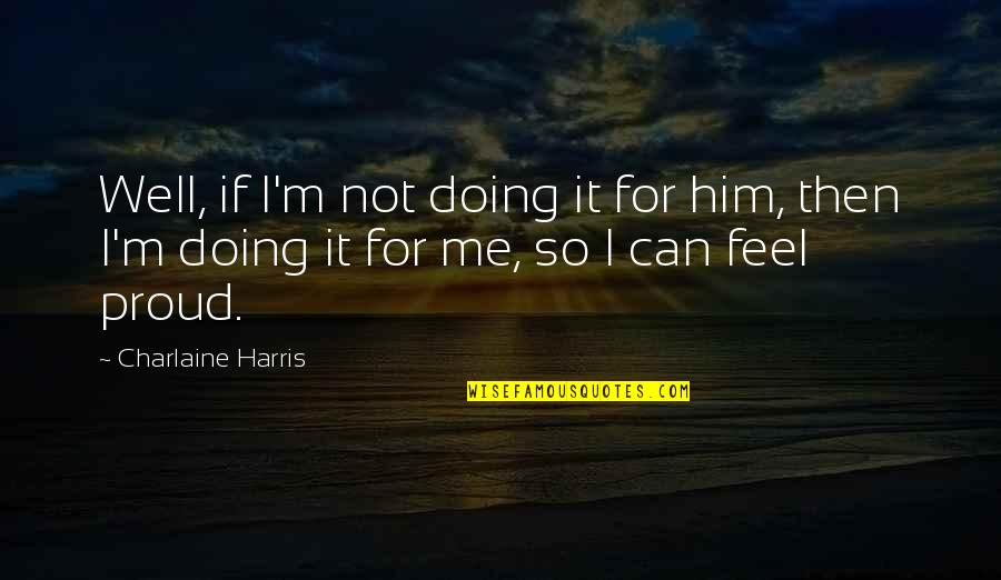 Not Doing Well Quotes By Charlaine Harris: Well, if I'm not doing it for him,