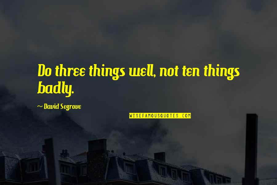 Not Doing Well Quotes By David Segrove: Do three things well, not ten things badly.