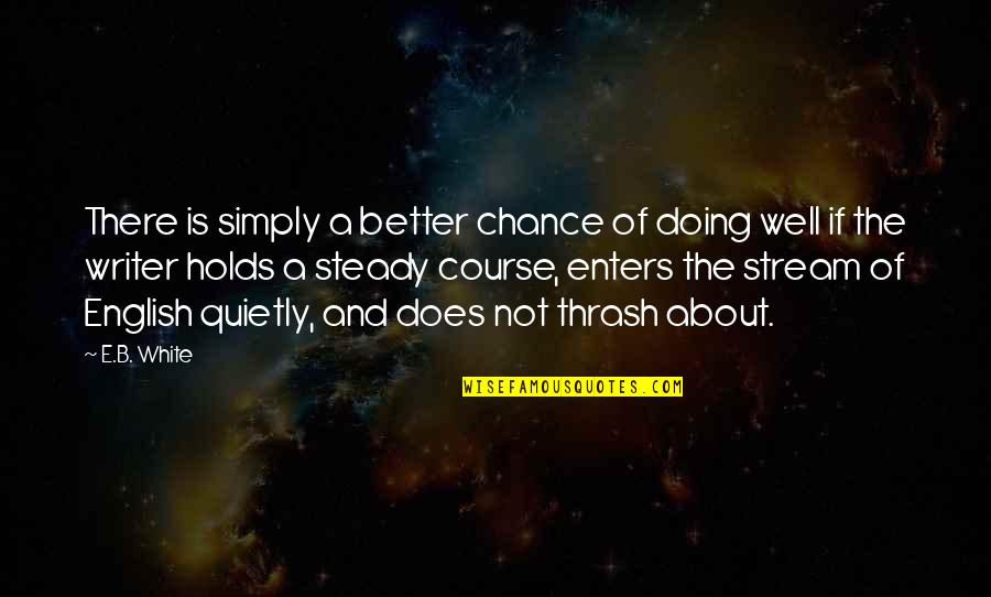 Not Doing Well Quotes By E.B. White: There is simply a better chance of doing