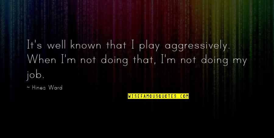 Not Doing Well Quotes By Hines Ward: It's well known that I play aggressively. When