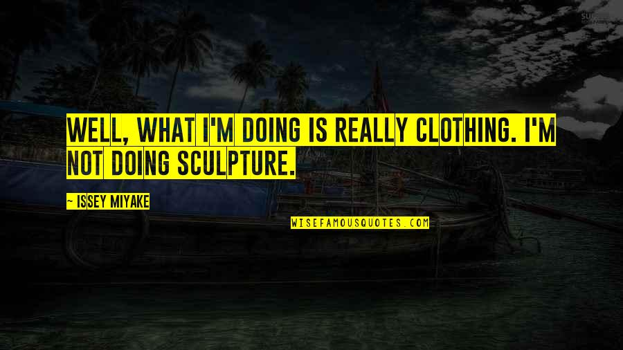 Not Doing Well Quotes By Issey Miyake: Well, what I'm doing is really clothing. I'm