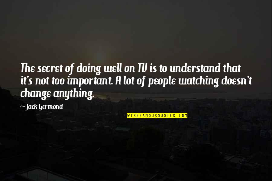 Not Doing Well Quotes By Jack Germond: The secret of doing well on TV is
