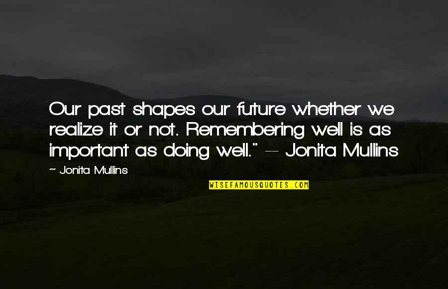 Not Doing Well Quotes By Jonita Mullins: Our past shapes our future whether we realize