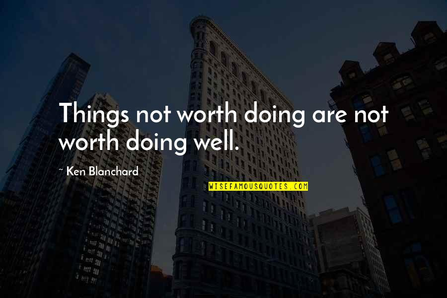 Not Doing Well Quotes By Ken Blanchard: Things not worth doing are not worth doing