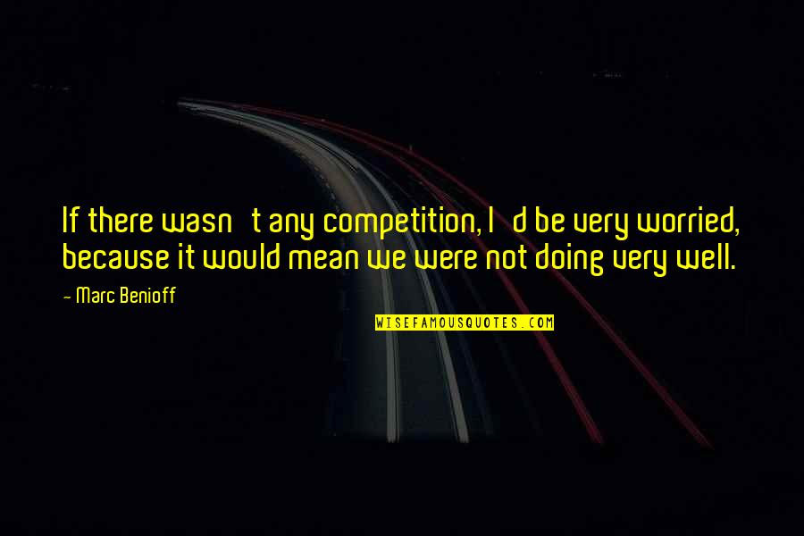 Not Doing Well Quotes By Marc Benioff: If there wasn't any competition, I'd be very