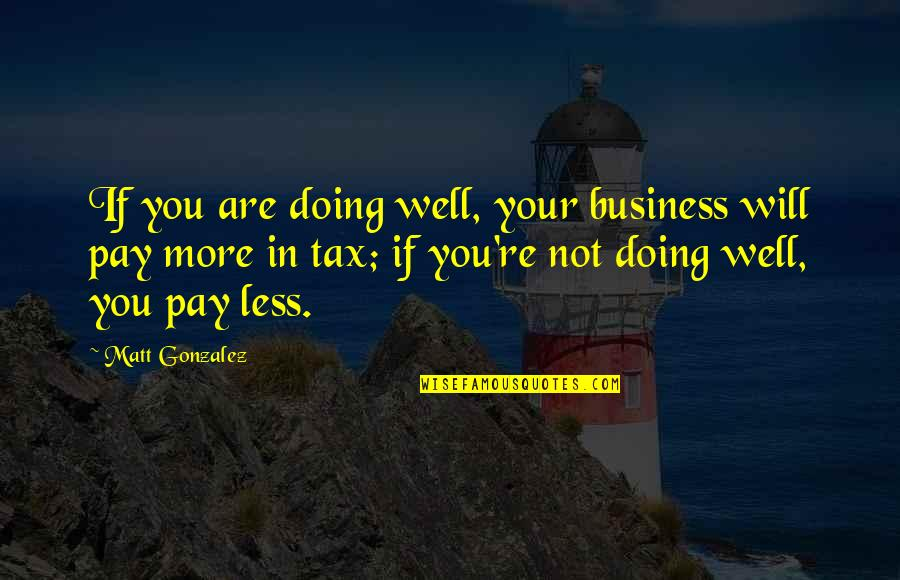 Not Doing Well Quotes By Matt Gonzalez: If you are doing well, your business will