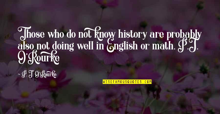 Not Doing Well Quotes By P. J. O'Rourke: Those who do not know history are probably