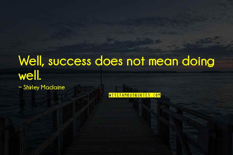 Not Doing Well Quotes By Shirley Maclaine: Well, success does not mean doing well.