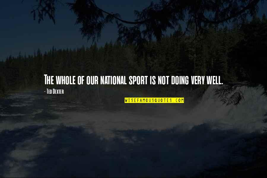 Not Doing Well Quotes By Ted Dexter: The whole of our national sport is not