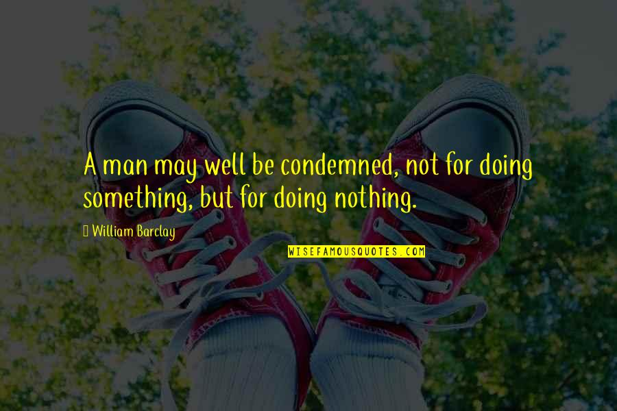 Not Doing Well Quotes By William Barclay: A man may well be condemned, not for