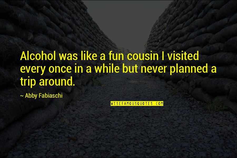 Not Drinking Alcohol Quotes By Abby Fabiaschi: Alcohol was like a fun cousin I visited