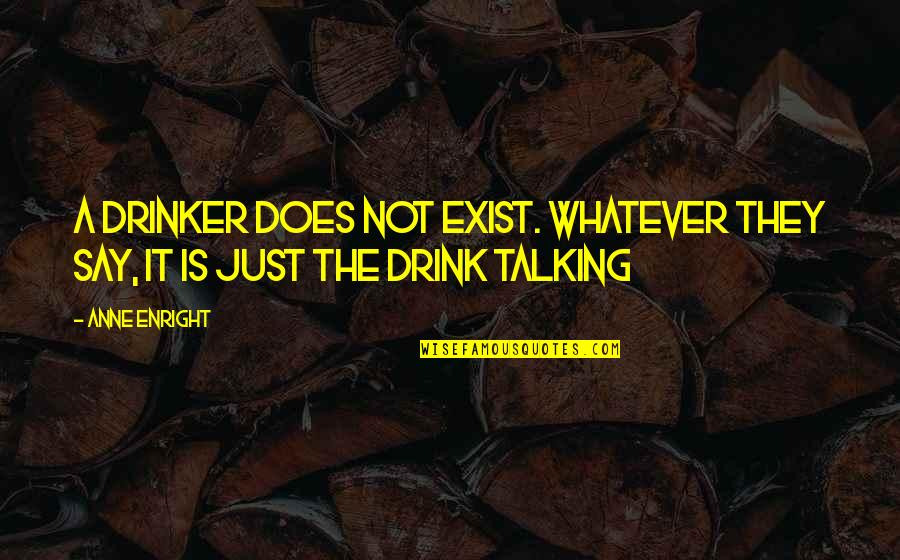 Not Drinking Alcohol Quotes By Anne Enright: A drinker does not exist. Whatever they say,