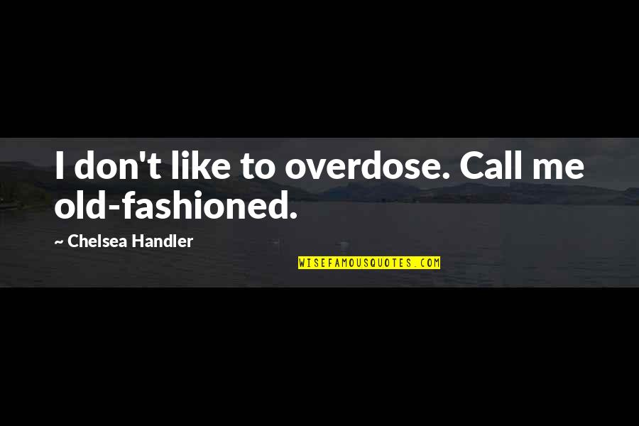 Not Drinking Alcohol Quotes By Chelsea Handler: I don't like to overdose. Call me old-fashioned.