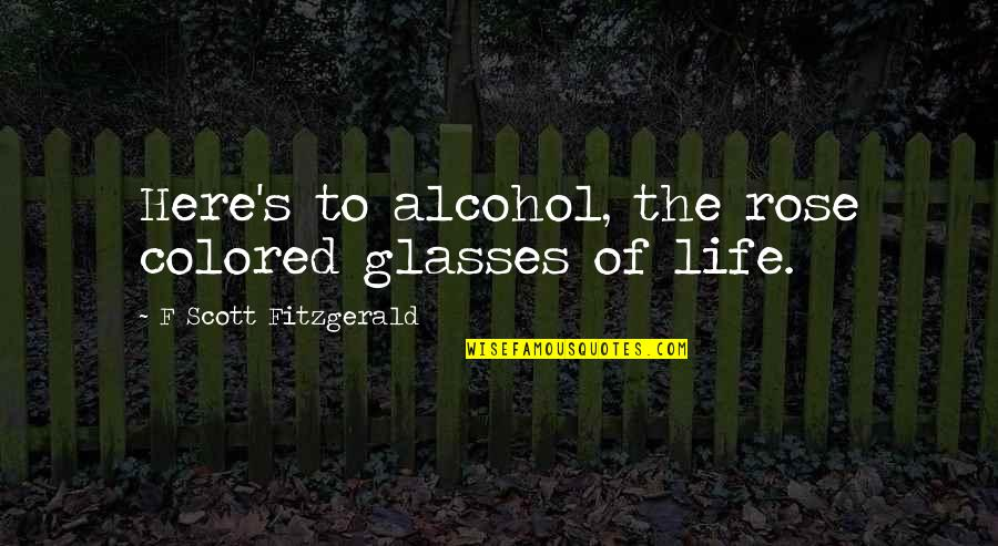 Not Drinking Alcohol Quotes By F Scott Fitzgerald: Here's to alcohol, the rose colored glasses of