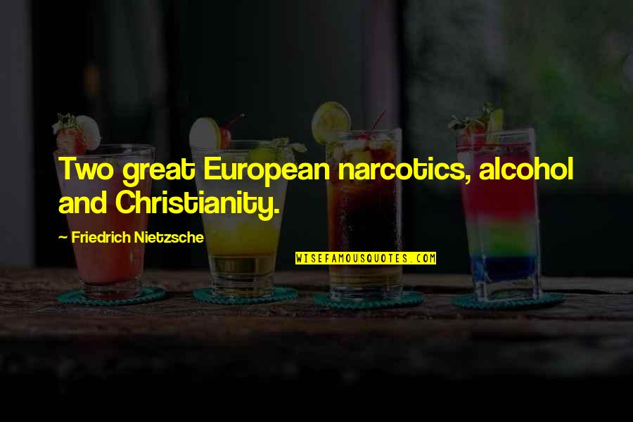 Not Drinking Alcohol Quotes By Friedrich Nietzsche: Two great European narcotics, alcohol and Christianity.