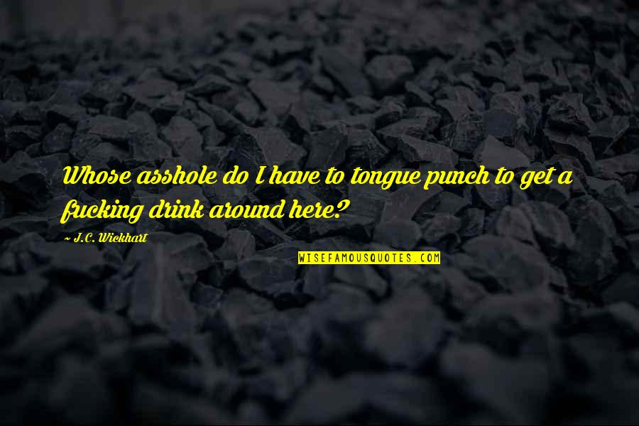 Not Drinking Alcohol Quotes By J.C. Wickhart: Whose asshole do I have to tongue punch