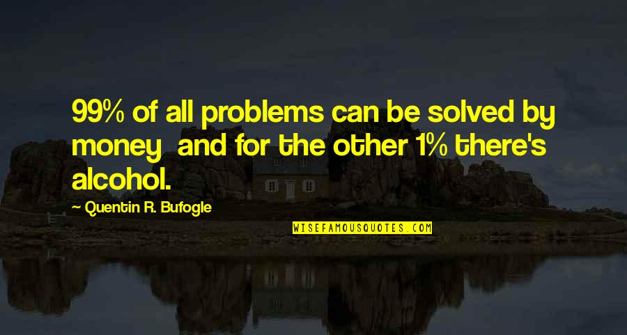 Not Drinking Alcohol Quotes By Quentin R. Bufogle: 99% of all problems can be solved by