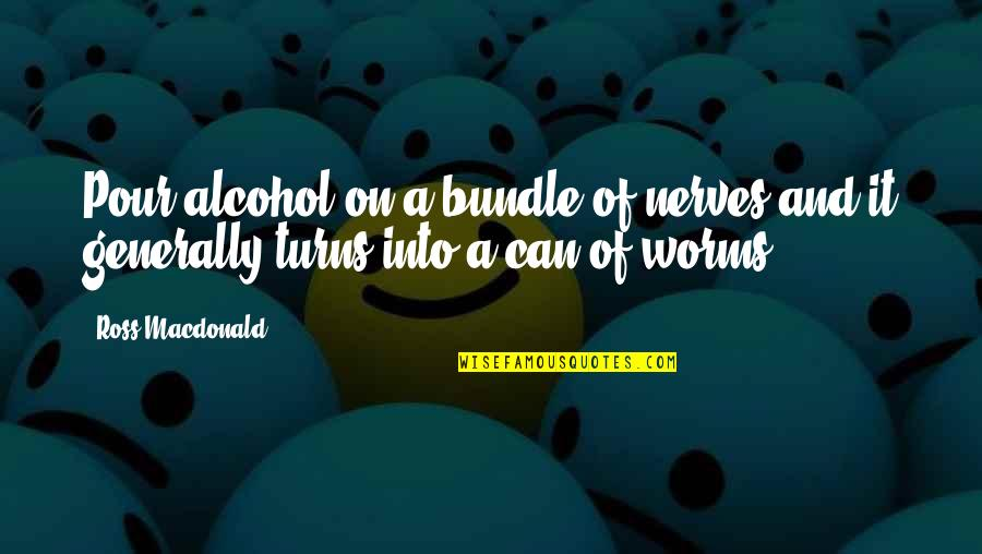 Not Drinking Alcohol Quotes By Ross Macdonald: Pour alcohol on a bundle of nerves and